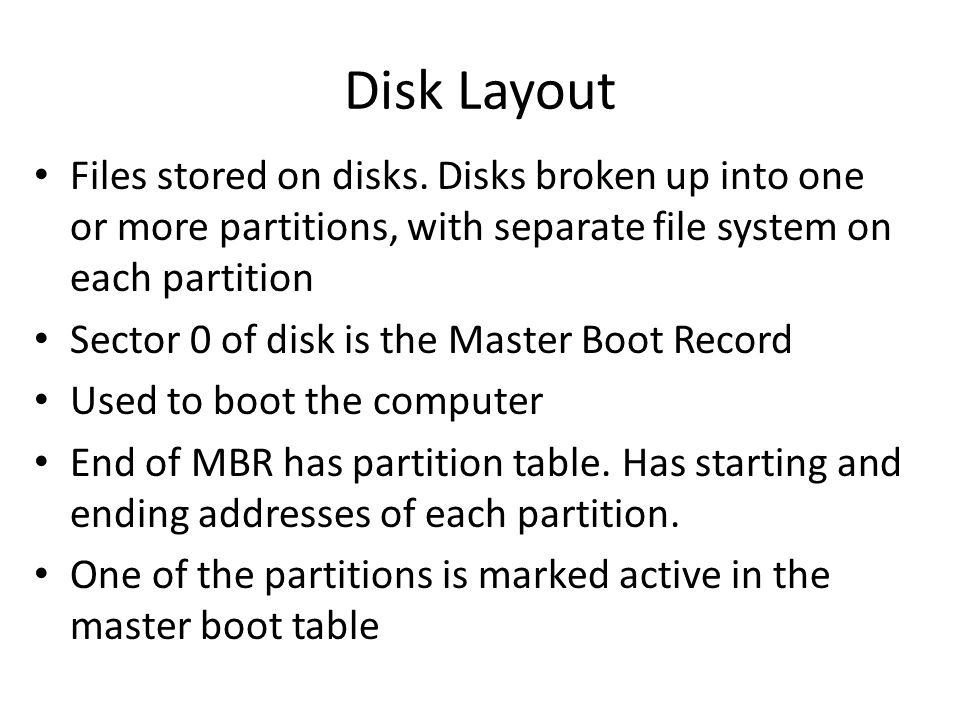Disk Layout Files stored on disks. Disks broken up into one or more partitions, with separate file system on each partition.