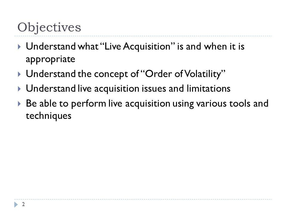 Objectives Understand what Live Acquisition is and when it is appropriate. Understand the concept of Order of Volatility