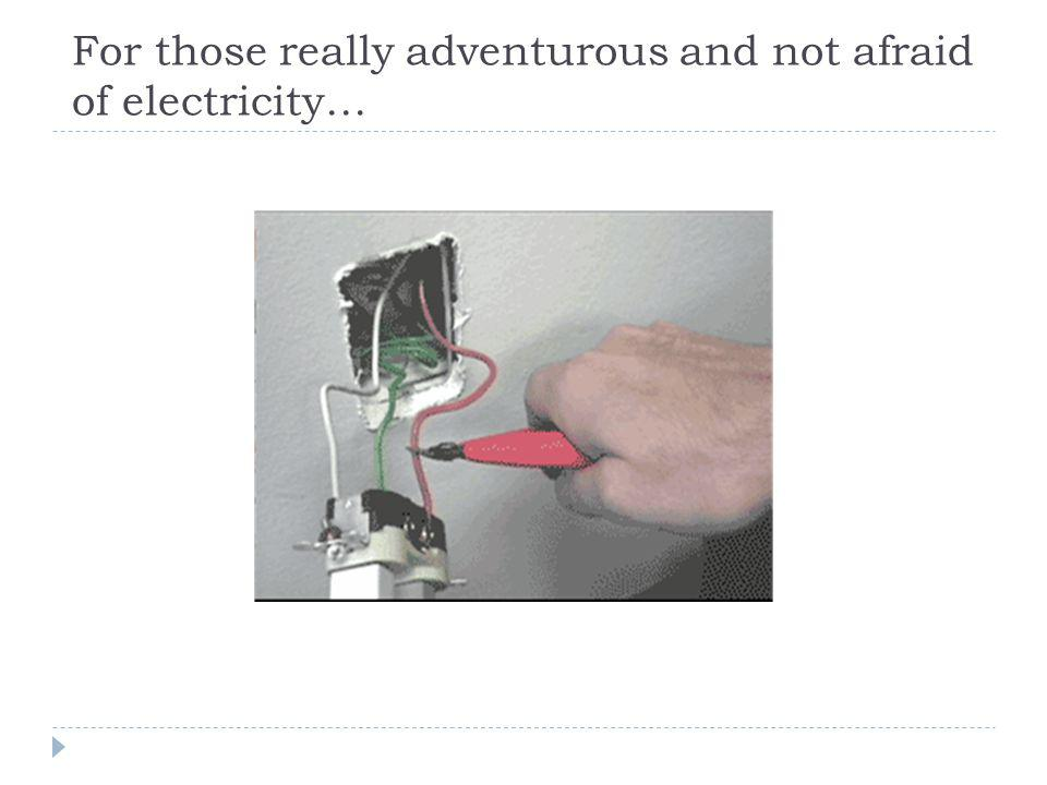 For those really adventurous and not afraid of electricity…