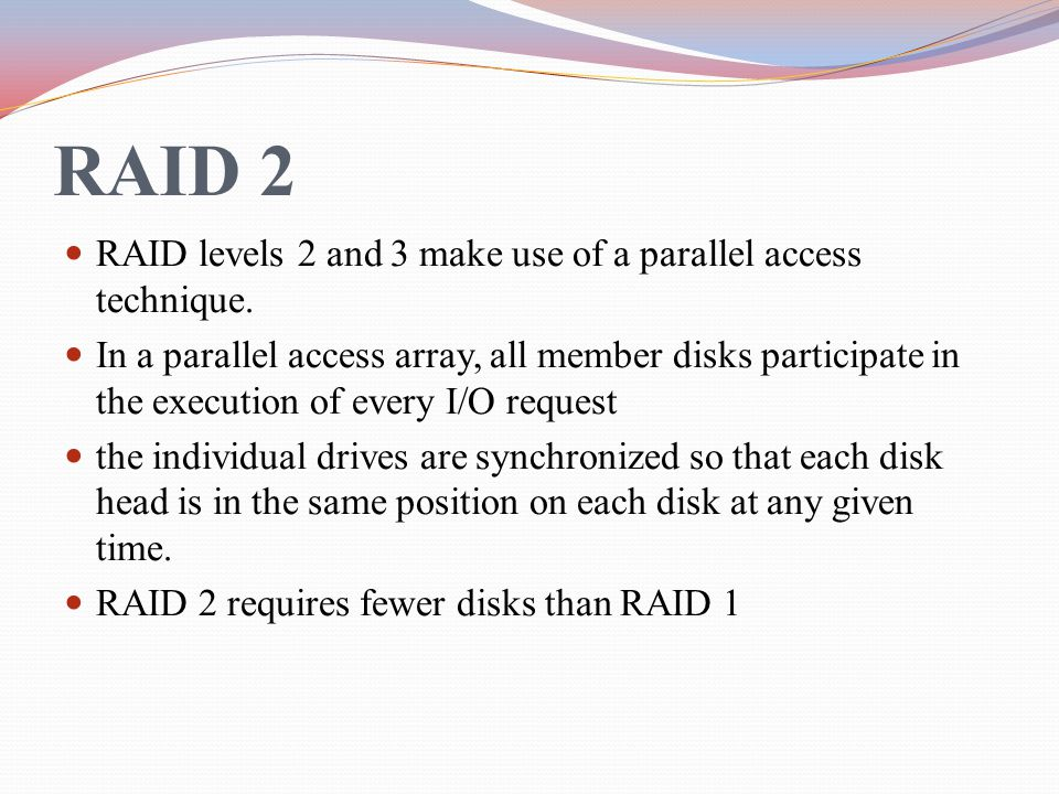 RAID 2 RAID levels 2 and 3 make use of a parallel access technique.