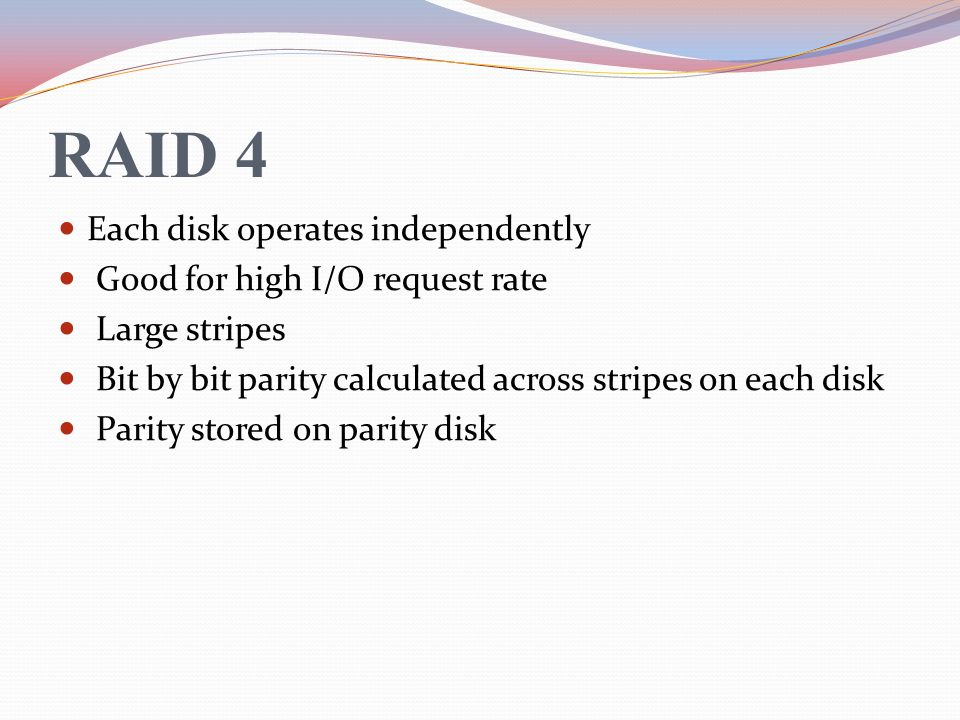 RAID 4 Each disk operates independently Good for high I/O request rate