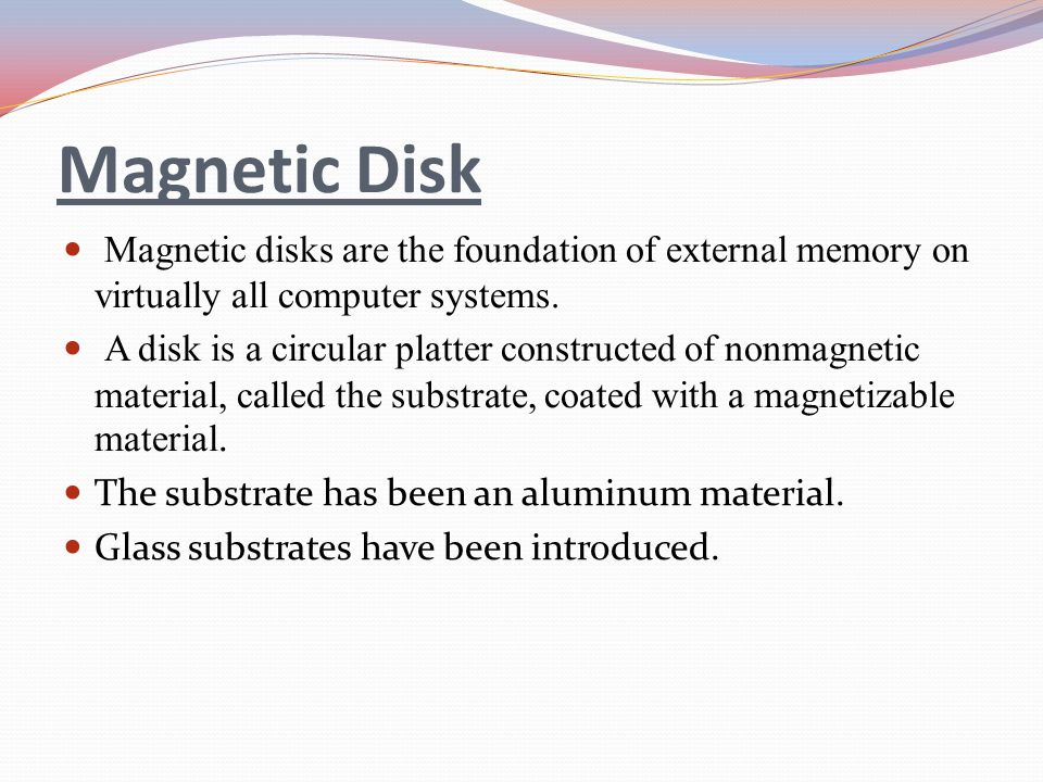 Magnetic Disk Magnetic disks are the foundation of external memory on virtually all computer systems.