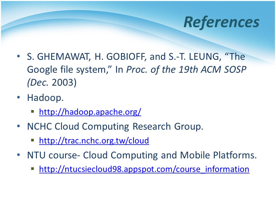 References S. GHEMAWAT, H. GOBIOFF, and S.-T. LEUNG, The Google file system, In Proc. of the 19th ACM SOSP (Dec. 2003)