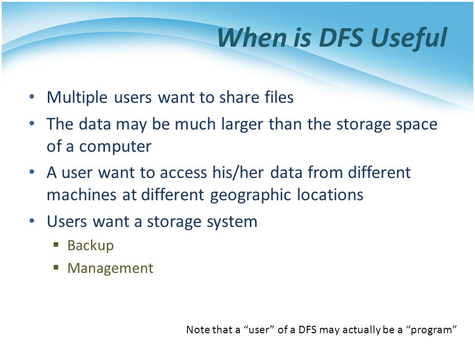 When is DFS Useful Multiple users want to share files