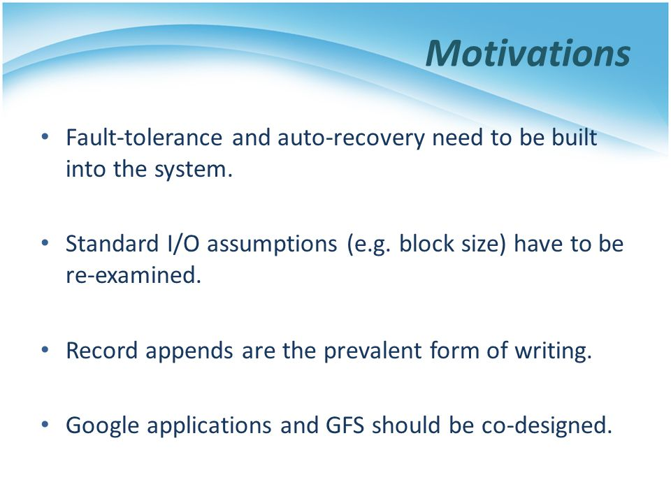 Motivations Fault-tolerance and auto-recovery need to be built into the system. Standard I/O assumptions (e.g. block size) have to be re-examined.