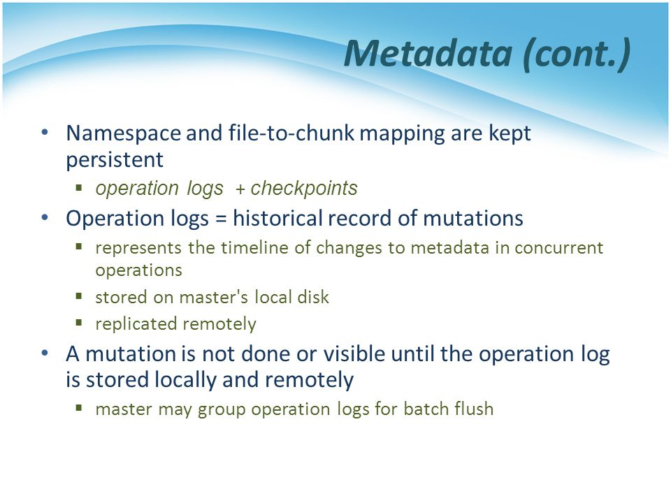 Metadata (cont.) Namespace and file-to-chunk mapping are kept persistent. operation logs + checkpoints.