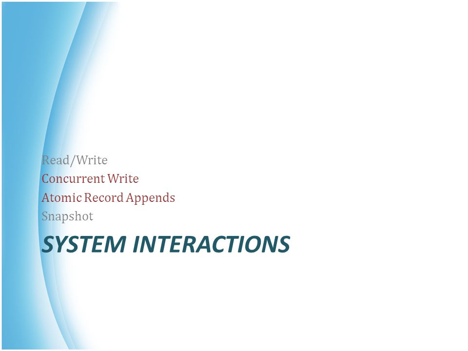 System Interactions Read/Write Concurrent Write Atomic Record Appends