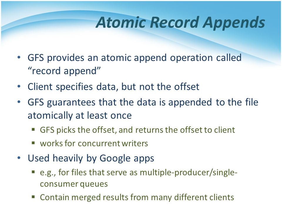Atomic Record Appends GFS provides an atomic append operation called record append Client specifies data, but not the offset.