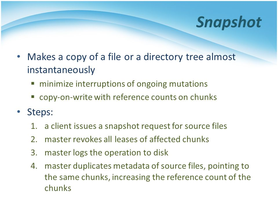 Snapshot Makes a copy of a file or a directory tree almost instantaneously. minimize interruptions of ongoing mutations.