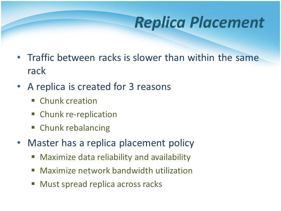 Replica Placement Traffic between racks is slower than within the same rack. A replica is created for 3 reasons.