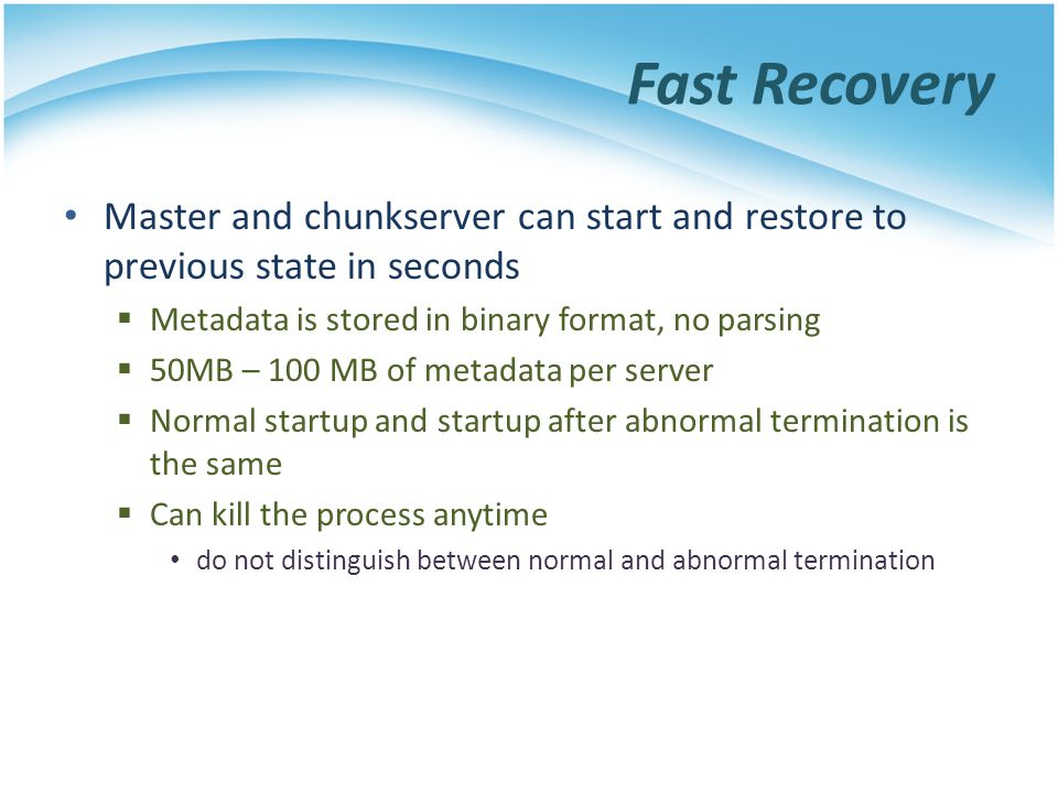 Fast Recovery Master and chunkserver can start and restore to previous state in seconds. Metadata is stored in binary format, no parsing.