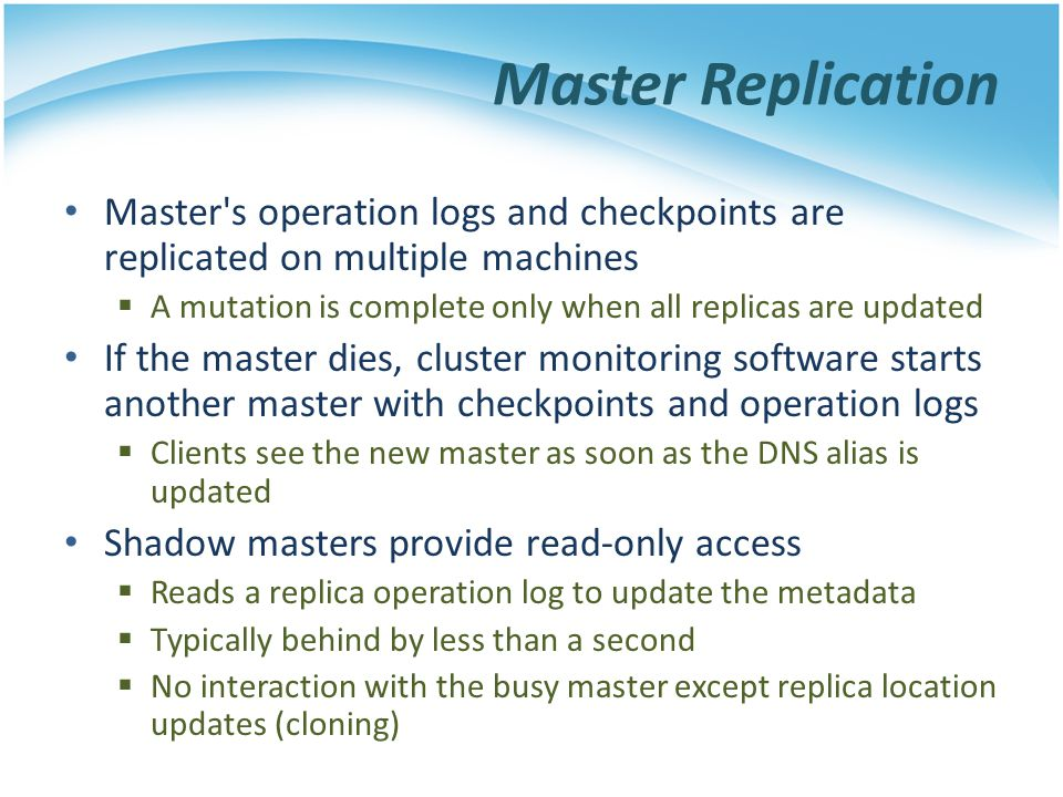 Master Replication Master s operation logs and checkpoints are replicated on multiple machines.