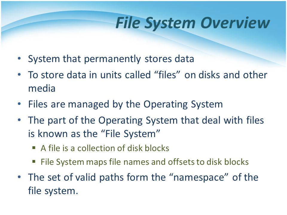 File System Overview System that permanently stores data