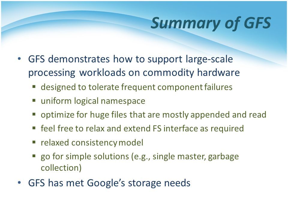 Summary of GFS GFS demonstrates how to support large-scale processing workloads on commodity hardware.