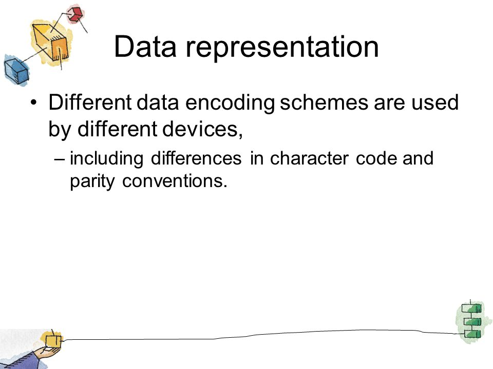 Data representation Different data encoding schemes are used by different devices, including differences in character code and parity conventions.