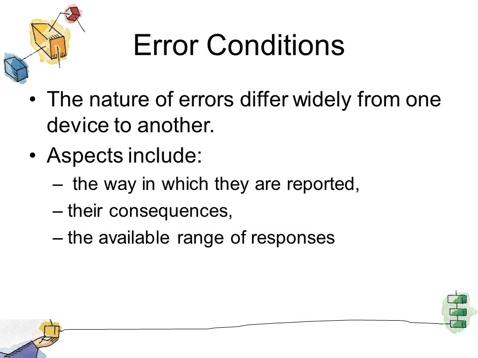 Error Conditions The nature of errors differ widely from one device to another. Aspects include: the way in which they are reported,