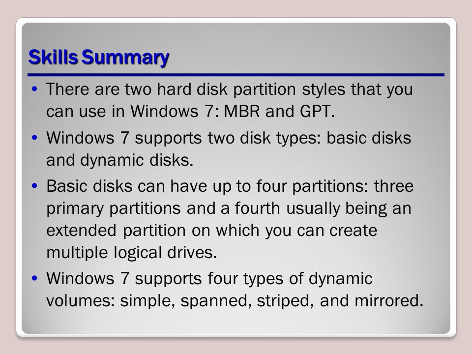 Skills Summary There are two hard disk partition styles that you can use in Windows 7: MBR and GPT.