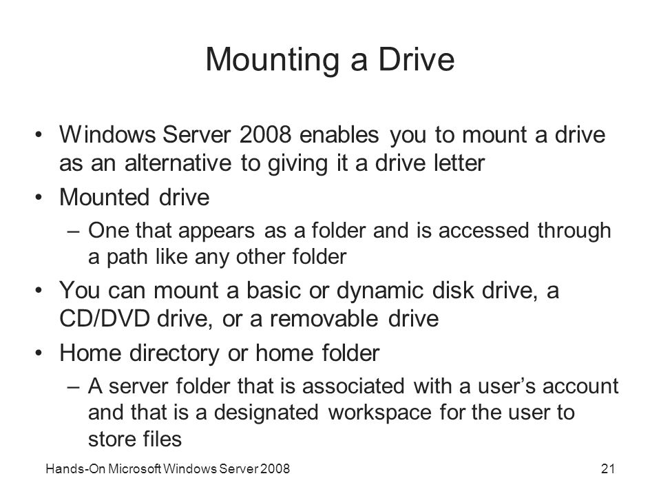 Mounting a Drive Windows Server 2008 enables you to mount a drive as an alternative to giving it a drive letter.