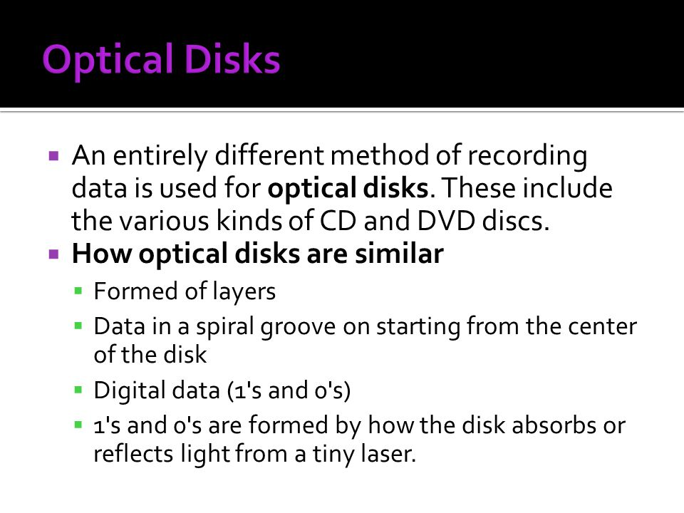 Optical Disks An entirely different method of recording data is used for optical disks. These include the various kinds of CD and DVD discs.