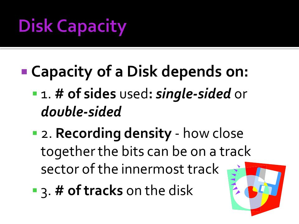 Disk Capacity Capacity of a Disk depends on: