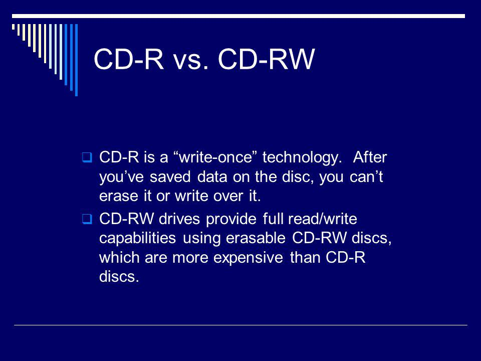 CD-R vs. CD-RW CD-R is a write-once technology. After you've saved data on the disc, you can't erase it or write over it.