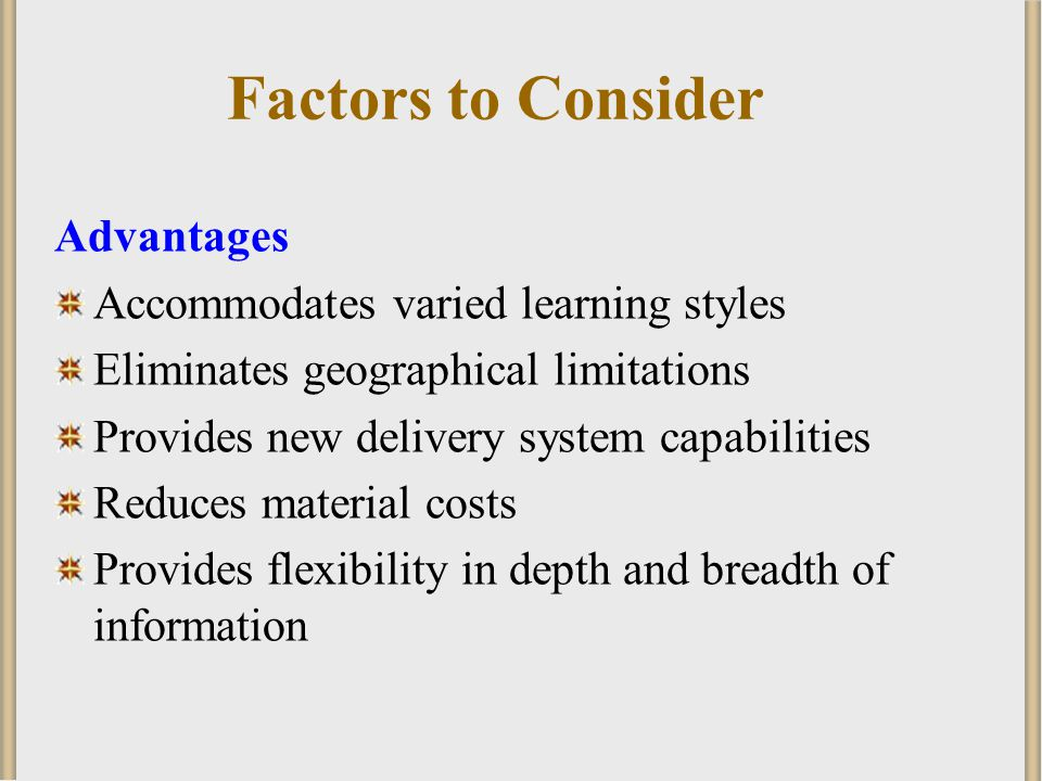 Factors to Consider Advantages Accommodates varied learning styles