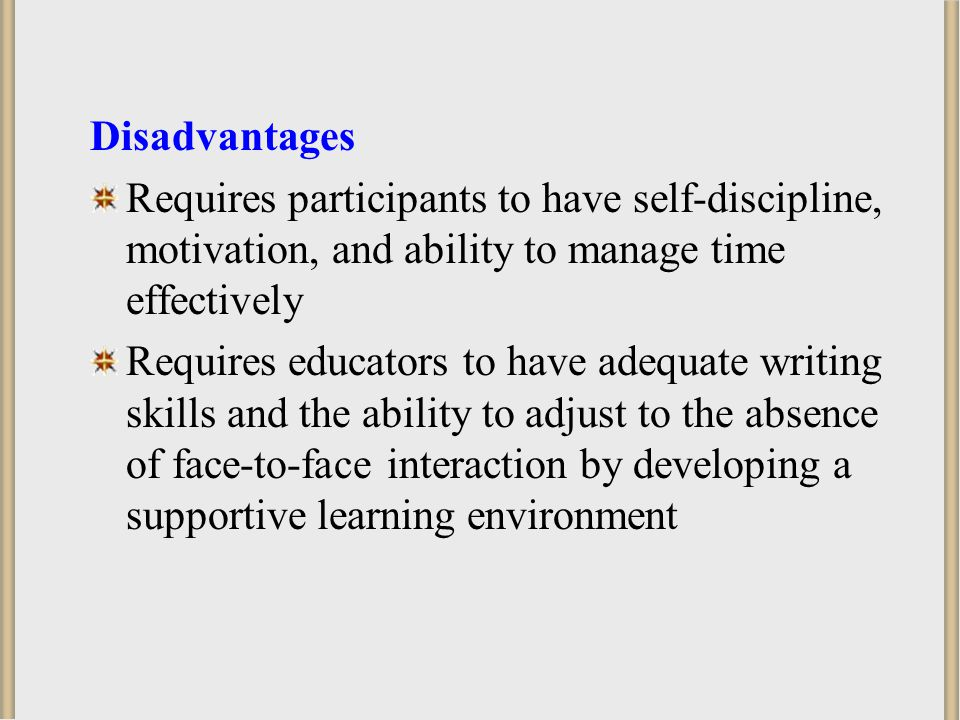 Disadvantages Requires participants to have self-discipline, motivation, and ability to manage time effectively.