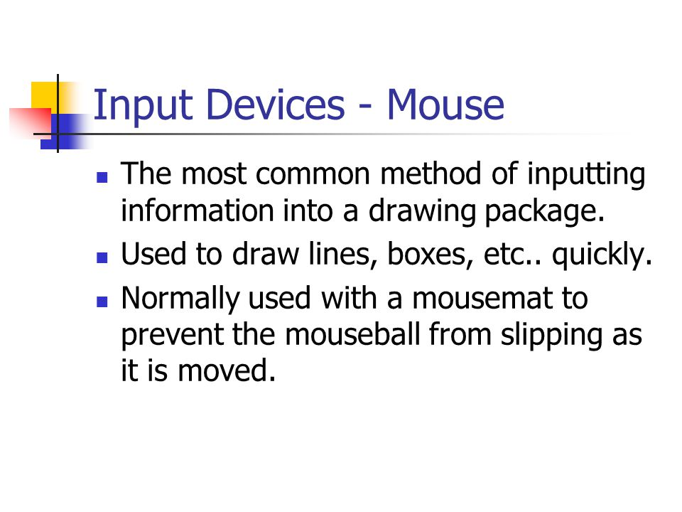 Input Devices - Mouse The most common method of inputting information into a drawing package. Used to draw lines, boxes, etc.. quickly.
