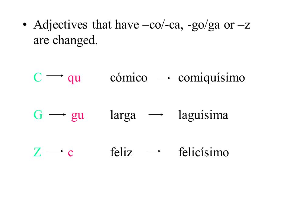 Adjectives that have –co/-ca, -go/ga or –z are changed.