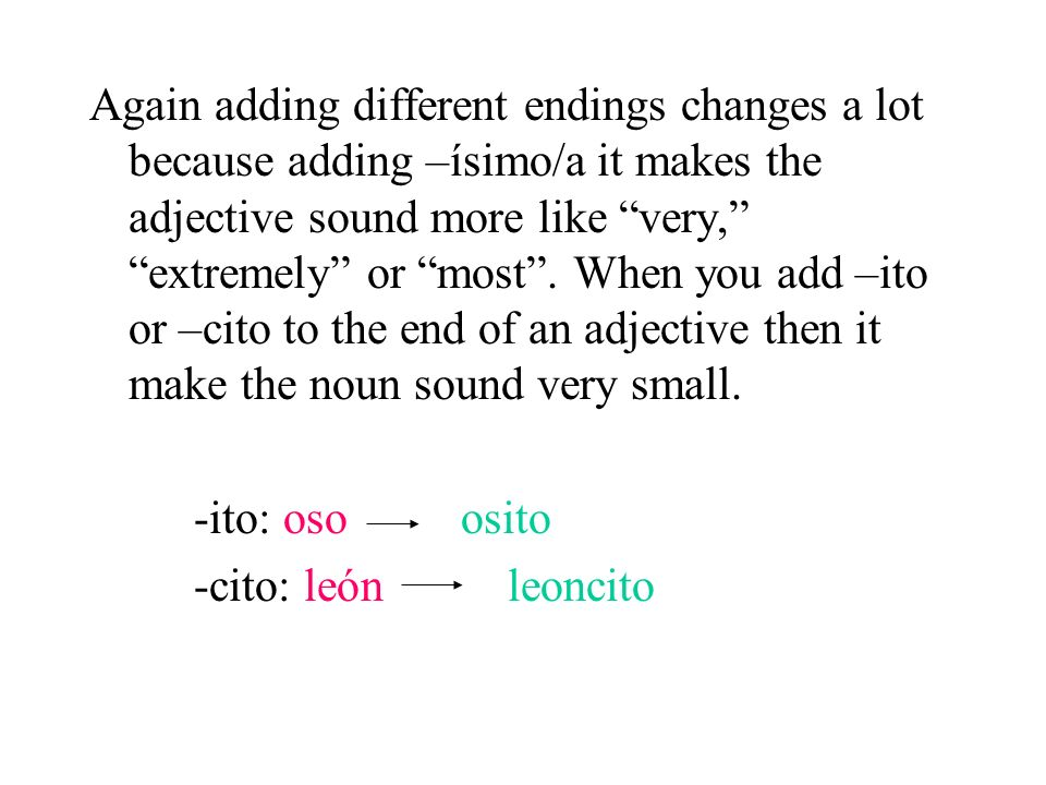 Again adding different endings changes a lot because adding –ísimo/a it makes the adjective sound more like very, extremely or most . When you add –ito or –cito to the end of an adjective then it make the noun sound very small.