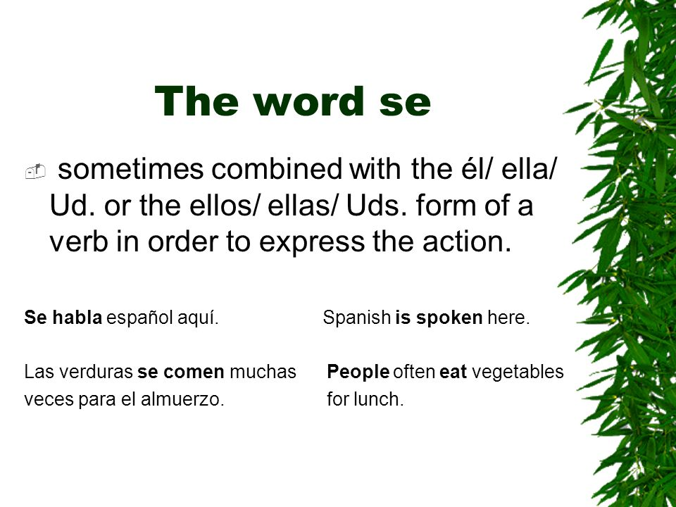 The word se sometimes combined with the él/ ella/ Ud. or the ellos/ ellas/ Uds. form of a verb in order to express the action.