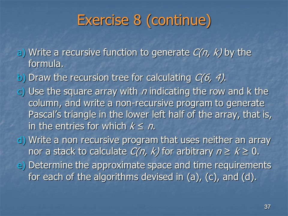 Exercise 8 (continue) Write a recursive function to generate C(n, k) by the formula. Draw the recursion tree for calculating C(6, 4).