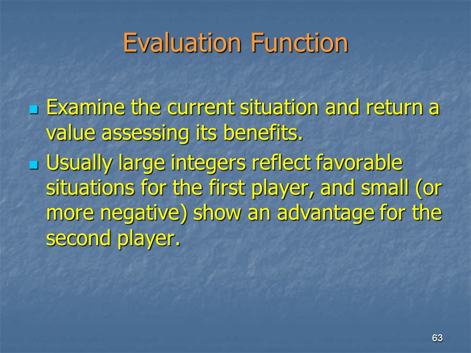 Evaluation Function Examine the current situation and return a value assessing its benefits.