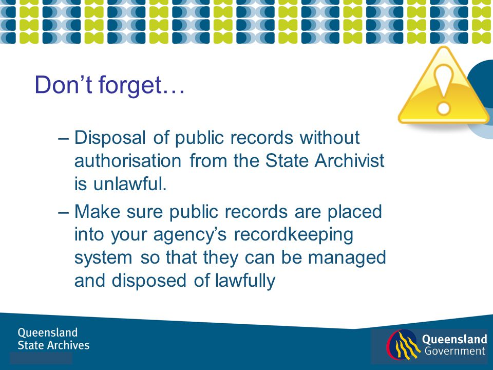 Don't forget… Disposal of public records without authorisation from the State Archivist is unlawful.