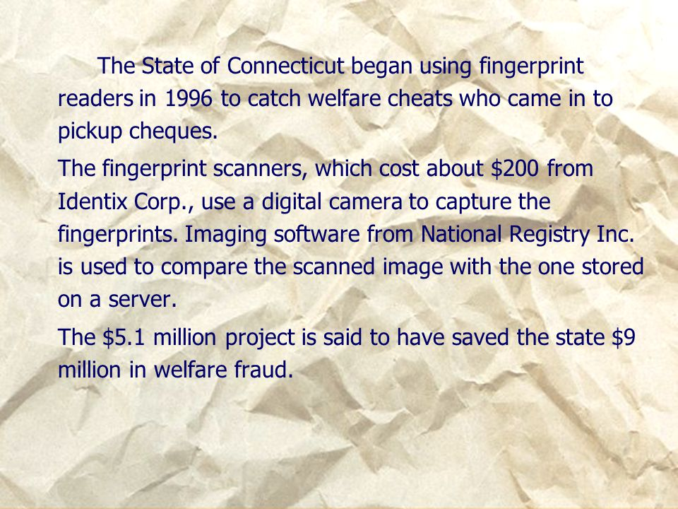 The State of Connecticut began using fingerprint readers in 1996 to catch welfare cheats who came in to pickup cheques.