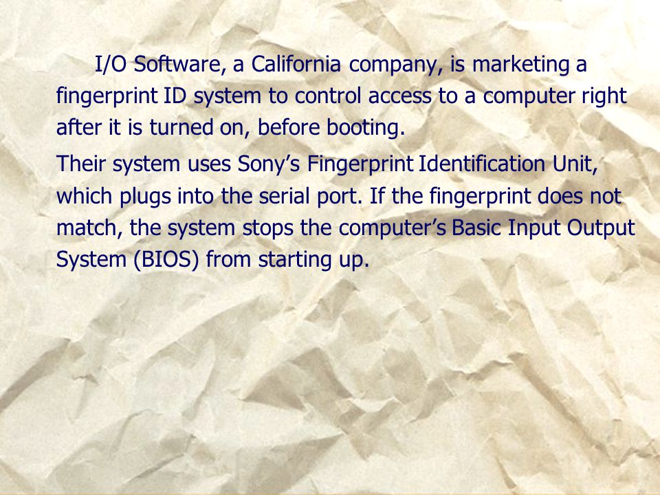I/O Software, a California company, is marketing a fingerprint ID system to control access to a computer right after it is turned on, before booting.