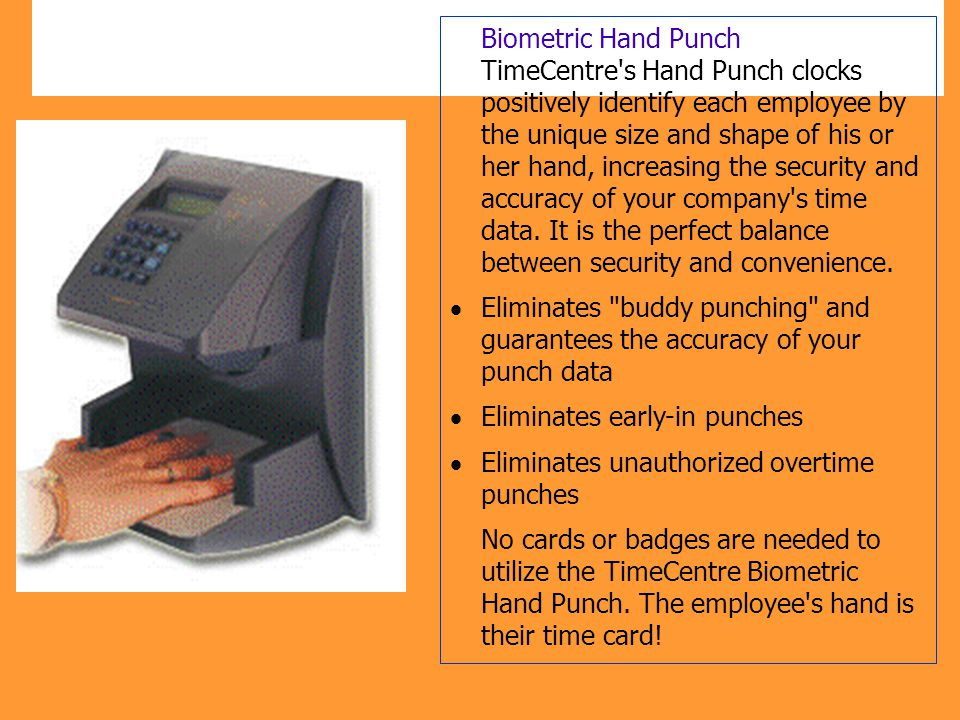 Biometric Hand Punch TimeCentre s Hand Punch clocks positively identify each employee by the unique size and shape of his or her hand, increasing the security and accuracy of your company s time data. It is the perfect balance between security and convenience.