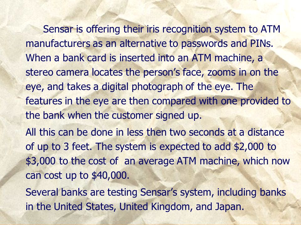 Sensar is offering their iris recognition system to ATM manufacturers as an alternative to passwords and PINs. When a bank card is inserted into an ATM machine, a stereo camera locates the person's face, zooms in on the eye, and takes a digital photograph of the eye. The features in the eye are then compared with one provided to the bank when the customer signed up.
