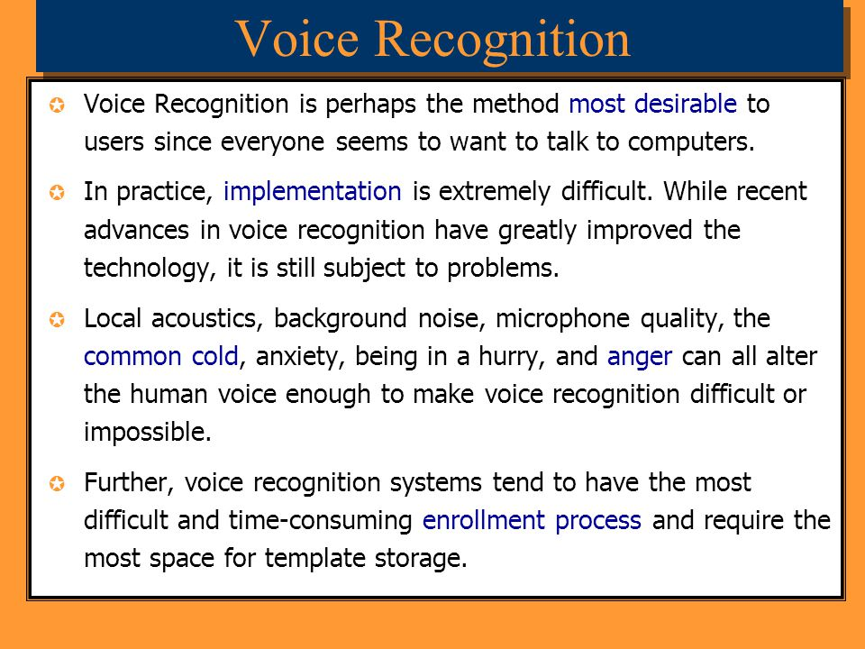 Voice Recognition Voice Recognition is perhaps the method most desirable to users since everyone seems to want to talk to computers.