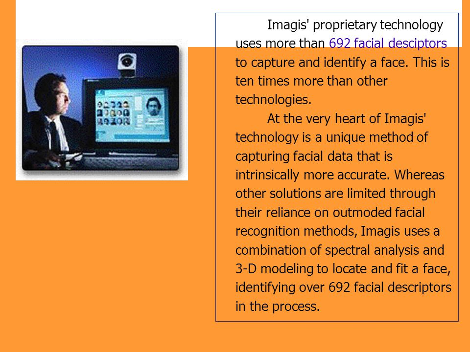 Imagis proprietary technology uses more than 692 facial desciptors to capture and identify a face.