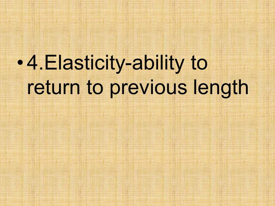 4.Elasticity-ability to return to previous length