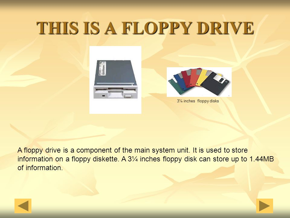 THIS IS A FLOPPY DRIVE 3¼ inches floppy disks. A floppy drive is a component of the main system unit. It is used to store.