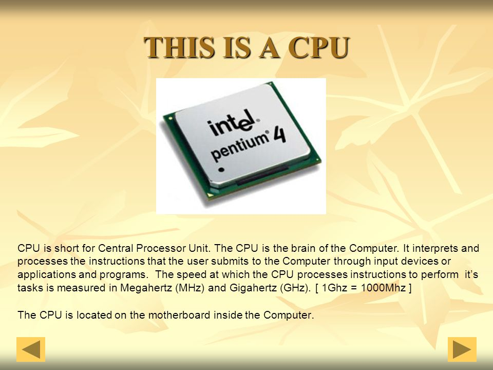 THIS IS A CPU CPU is short for Central Processor Unit. The CPU is the brain of the Computer. It interprets and.
