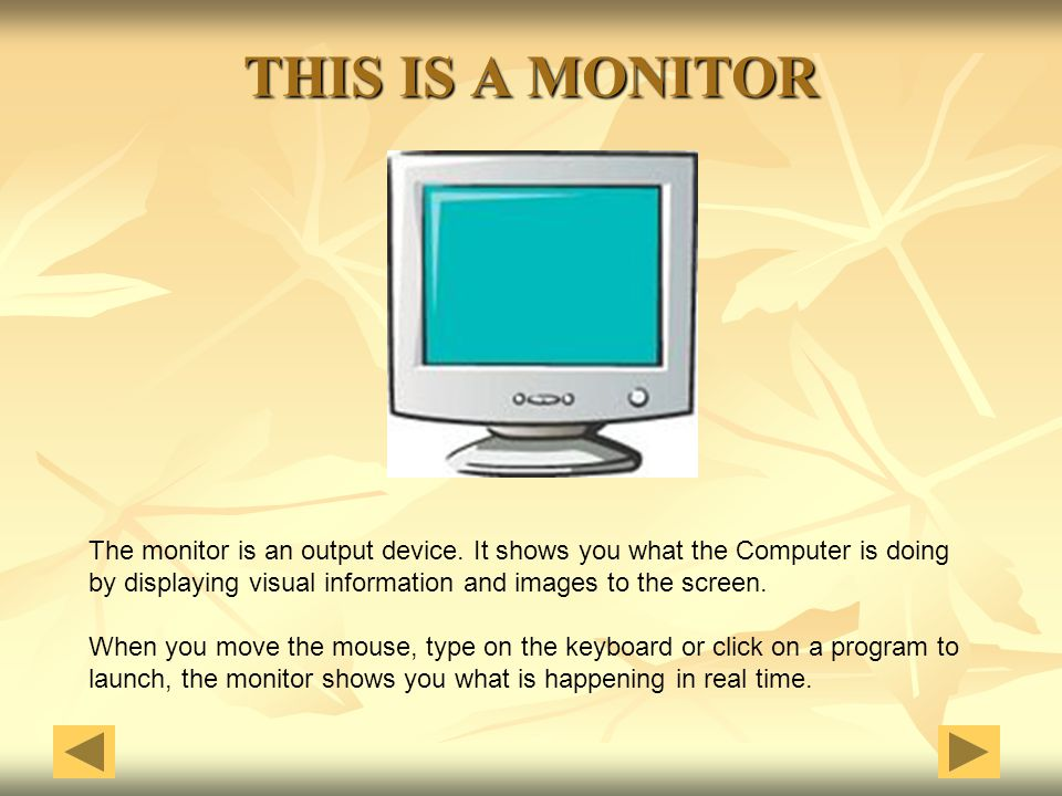 THIS IS A MONITOR The monitor is an output device. It shows you what the Computer is doing.