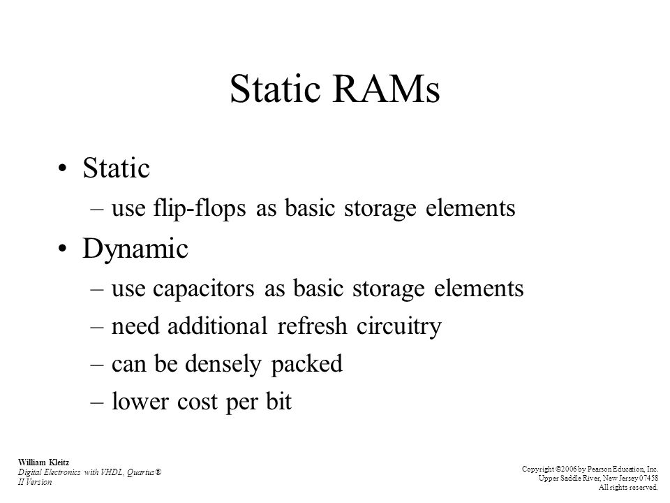 Static RAMs Static Dynamic use flip-flops as basic storage elements