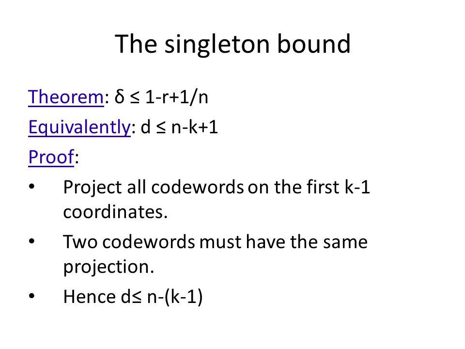 The singleton bound Theorem: δ ≤ 1-r+1/n Equivalently: d ≤ n-k+1