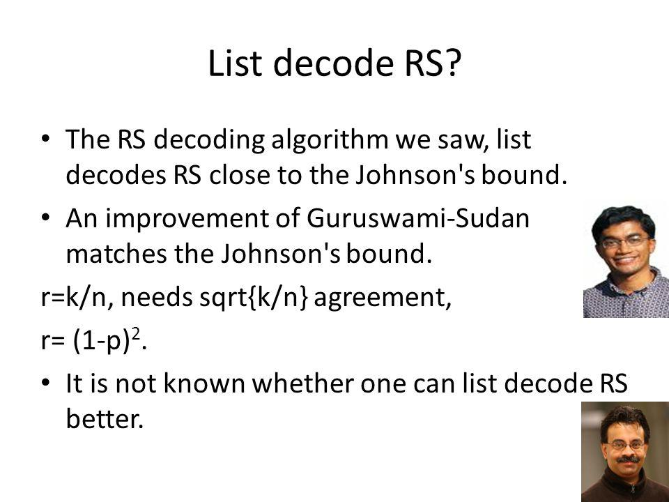 List decode RS The RS decoding algorithm we saw, list decodes RS close to the Johnson s bound.