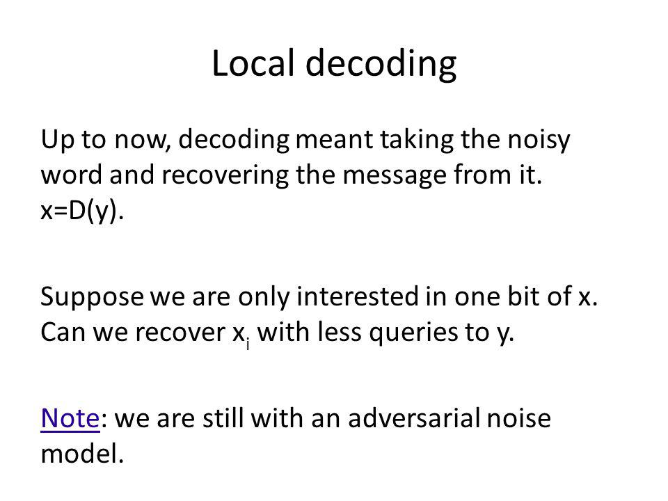 Local decoding Up to now, decoding meant taking the noisy word and recovering the message from it. x=D(y).