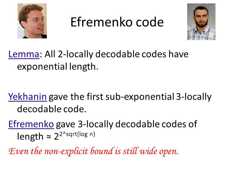 Efremenko code Lemma: All 2-locally decodable codes have exponential length. Yekhanin gave the first sub-exponential 3-locally decodable code.