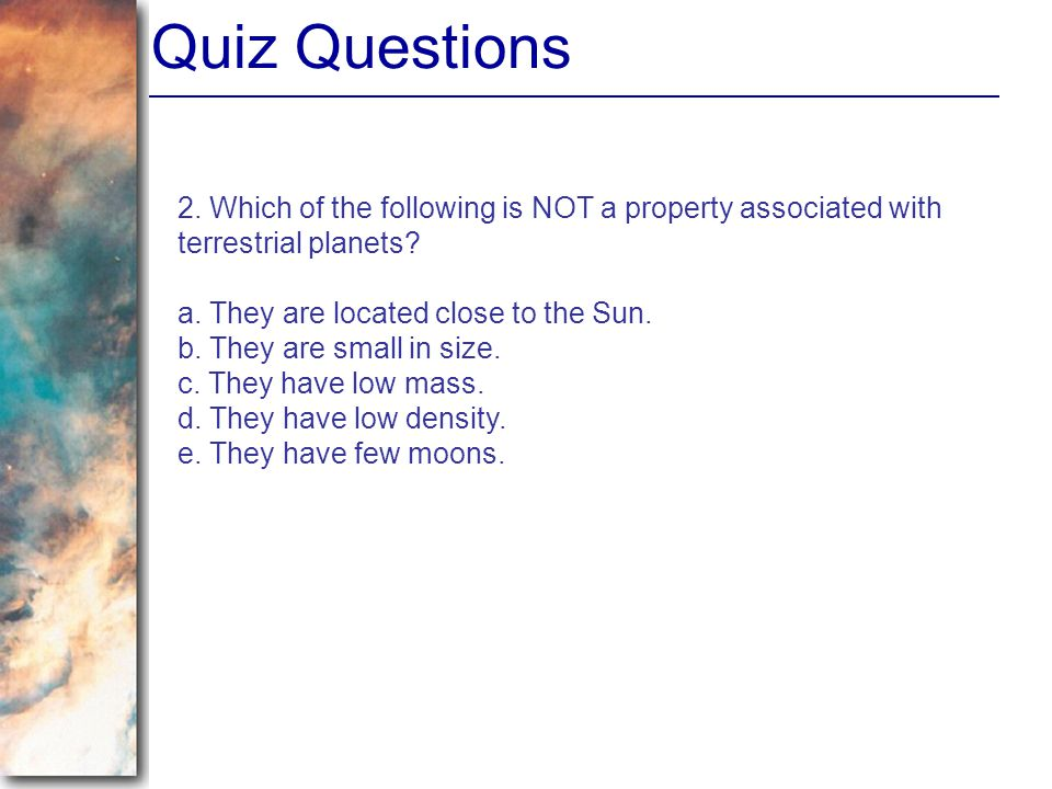 Quiz Questions 2. Which of the following is NOT a property associated with terrestrial planets a. They are located close to the Sun.